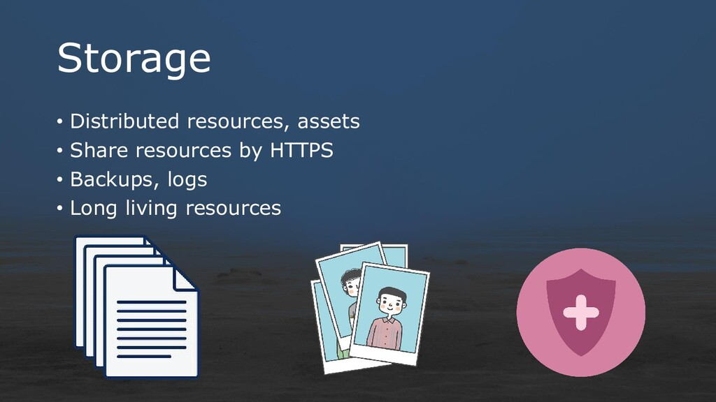 Storage • Distributed resources, assets • Share...