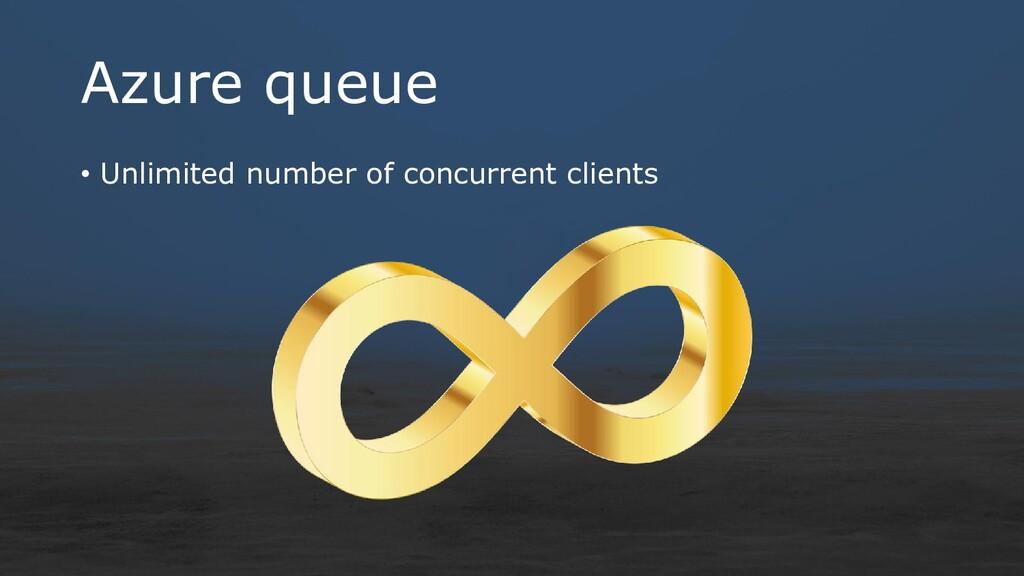 Azure queue • Unlimited number of concurrent cl...