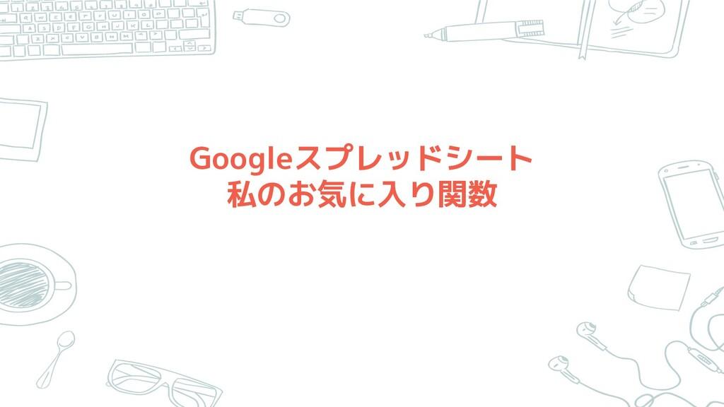 Googleスプレッドシート 私のお気に入り関数