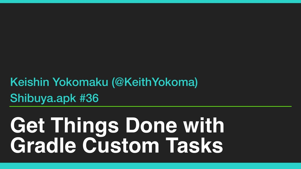 Get Things Done with Gradle Custom Tasks Keishi...