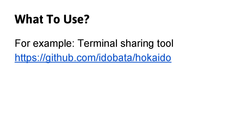 What To Use? For example: Terminal sharing tool...