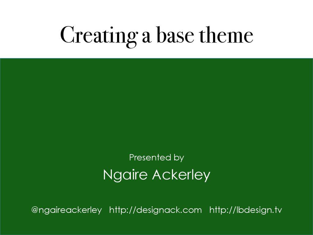 Creating a base theme Presented by Ngaire Acker...
