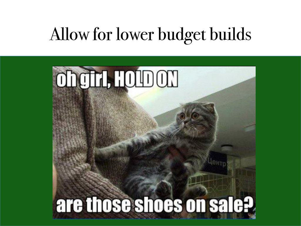 Allow for lower budget builds