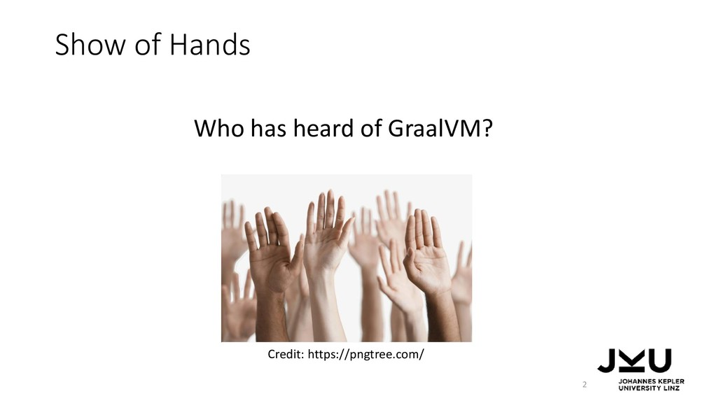 Show of Hands Who has heard of GraalVM? 2 Credi...
