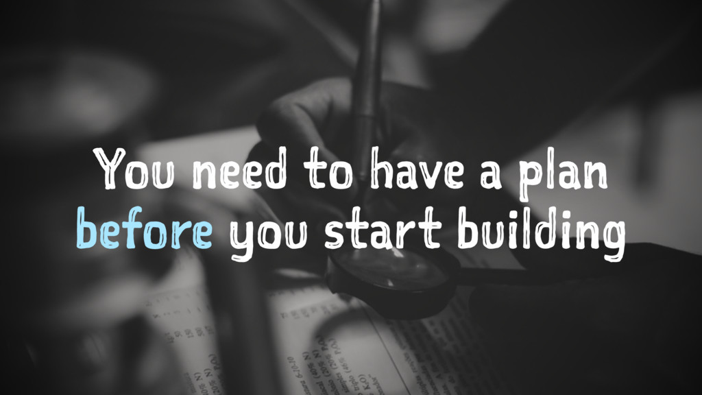 You need to have a plan before you start buildi...
