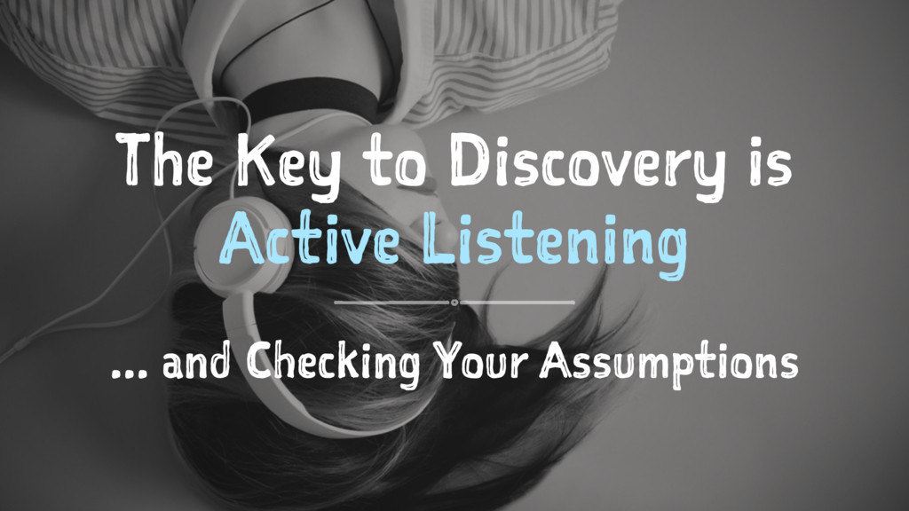 The Key to Discovery is Active Listening ... an...