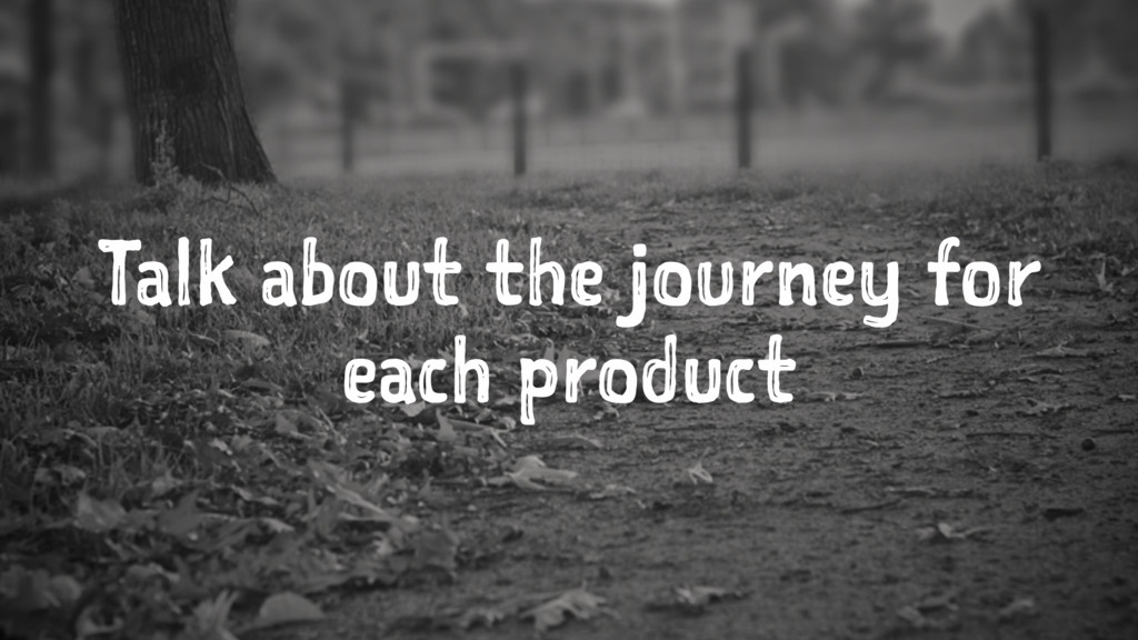 Talk about the journey for each product
