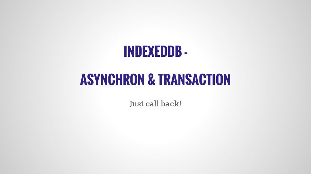 INDEXEDDB - ASYNCHRON & TRANSACTION Just call b...