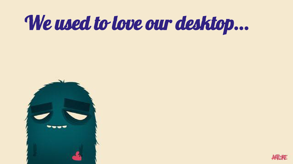 We used to love our desktop...