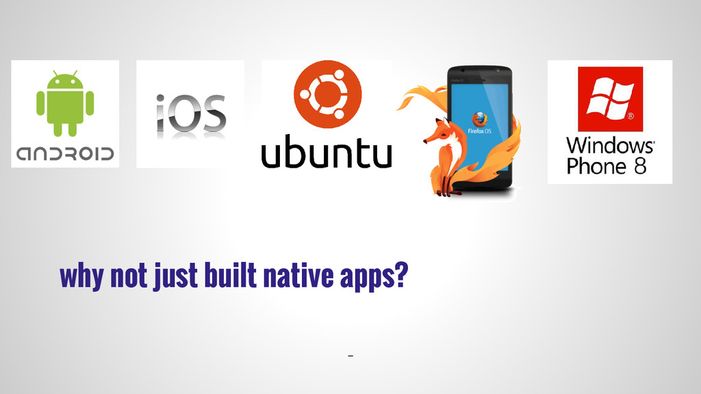 why not just built native apps? -