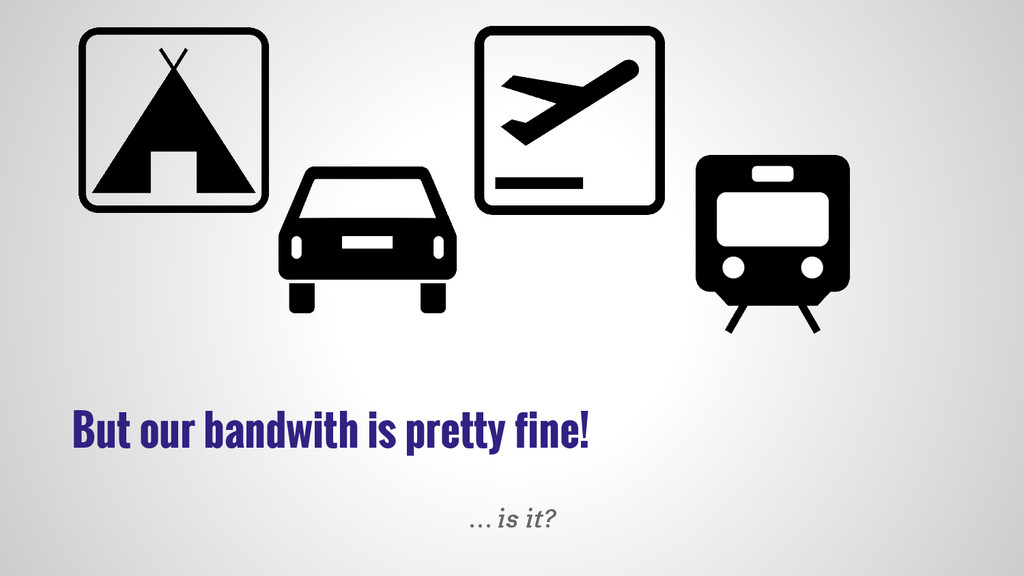 But our bandwith is pretty fine! … is it?