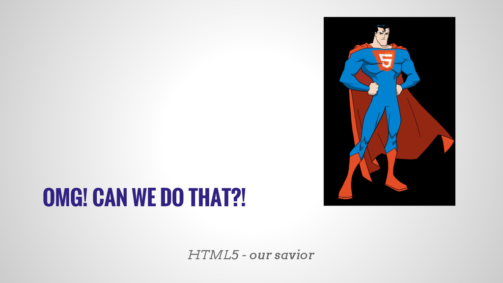 OMG! CAN WE DO THAT?! HTML5 - our savior
