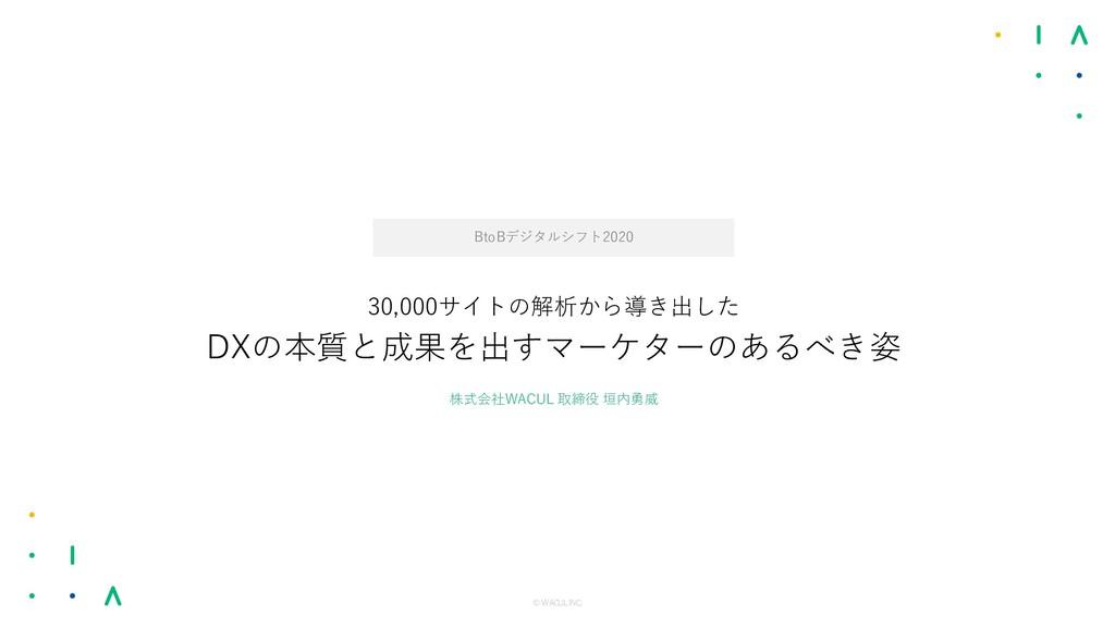 © WACUL INC. 株式会社WACUL 取締役 垣内勇威 30,000サイトの解析から導...