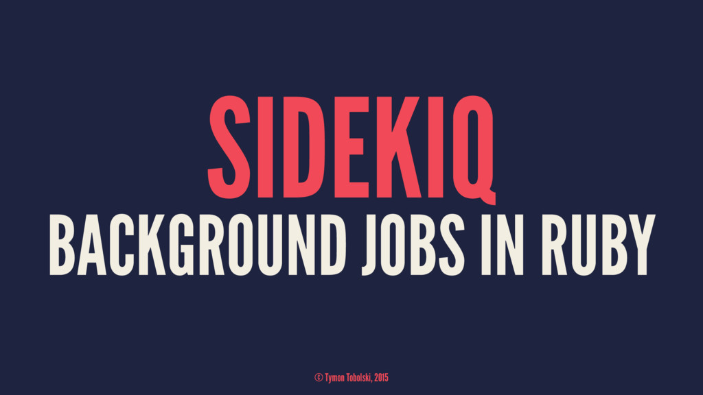 SIDEKIQ BACKGROUND JOBS IN RUBY © Tymon Tobolsk...