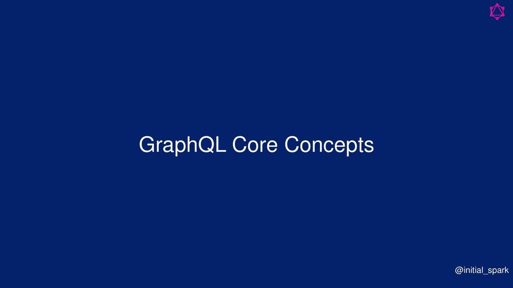 GraphQL Core Concepts @initial_spark