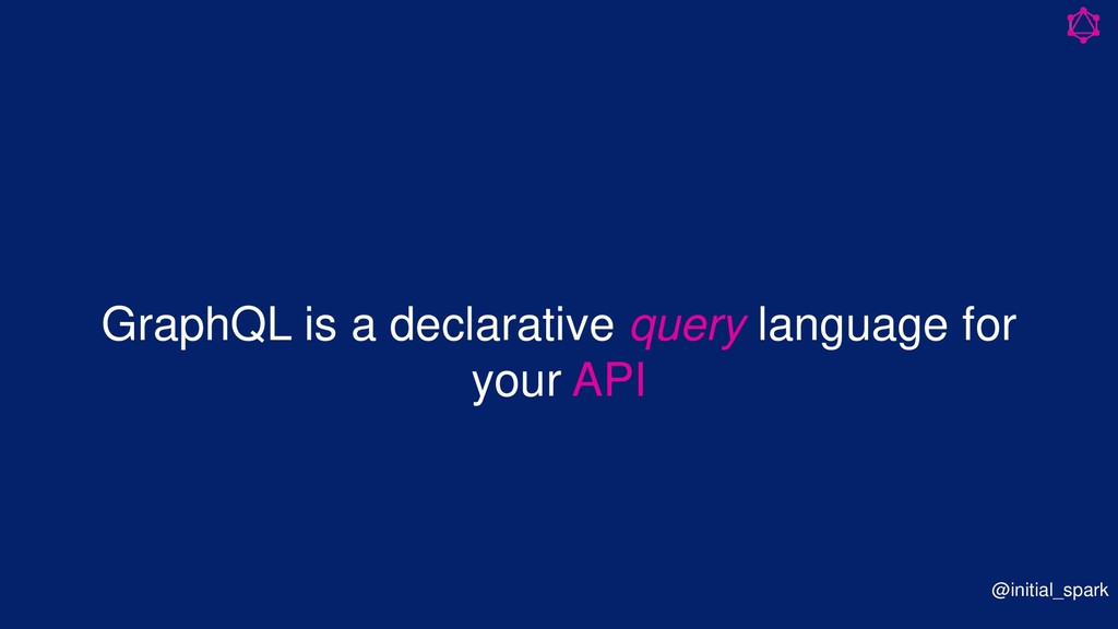 GraphQL is a declarative query language for you...