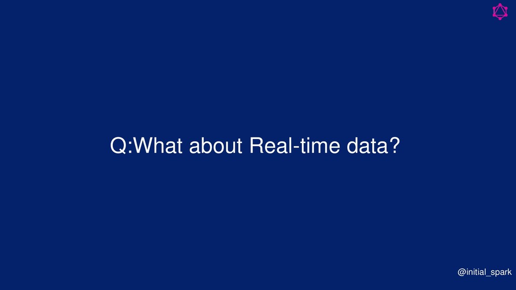 Q:What about Real-time data? @initial_spark