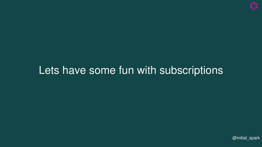 Lets have some fun with subscriptions @initial_...