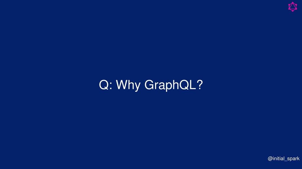 Q: Why GraphQL? @initial_spark