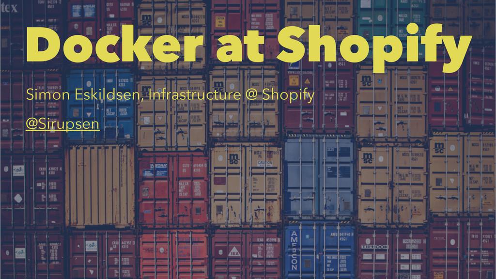 Docker at Shopify Simon Eskildsen, Infrastructu...