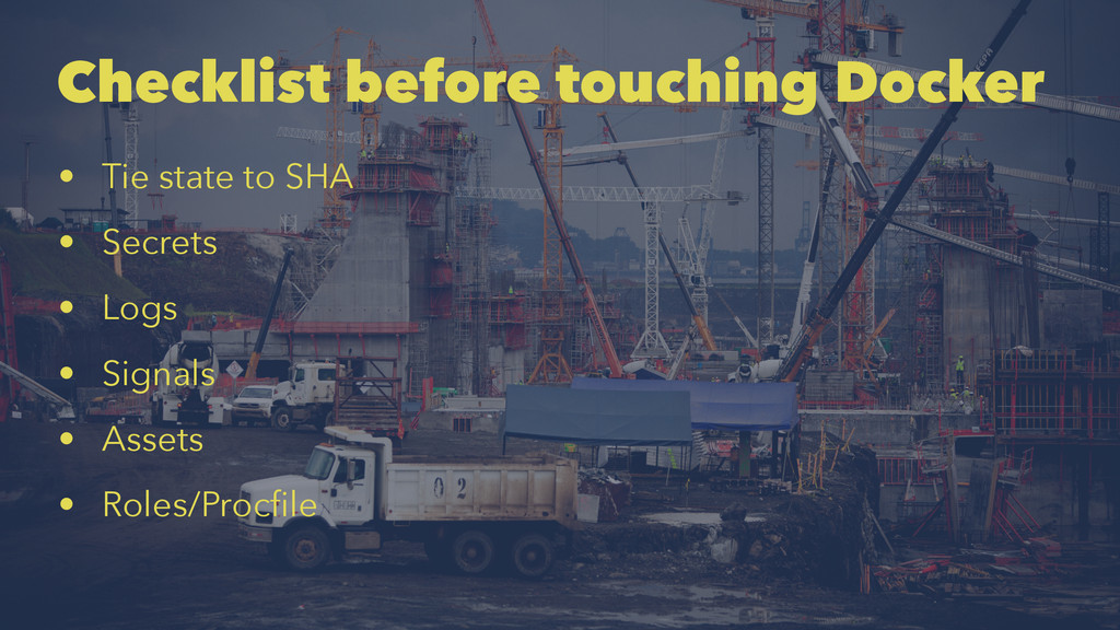 Checklist before touching Docker • Tie state to...