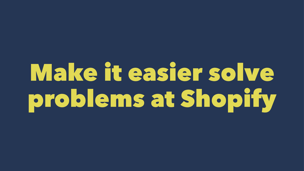 Make it easier solve problems at Shopify