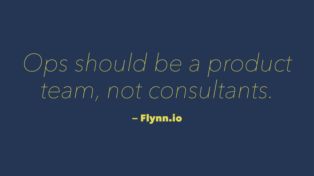 Ops should be a product team, not consultants. ...