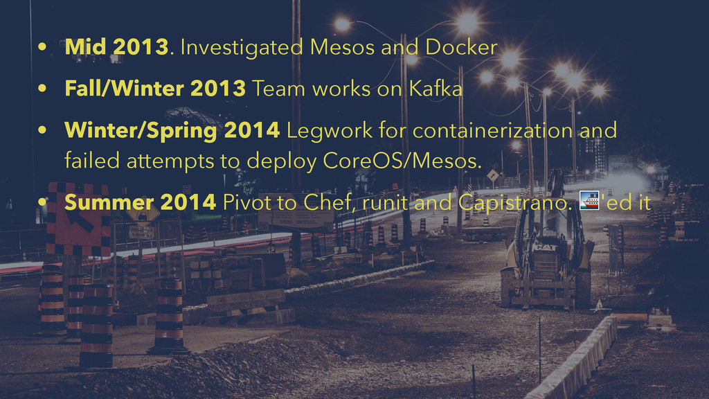 • Mid 2013. Investigated Mesos and Docker • Fal...