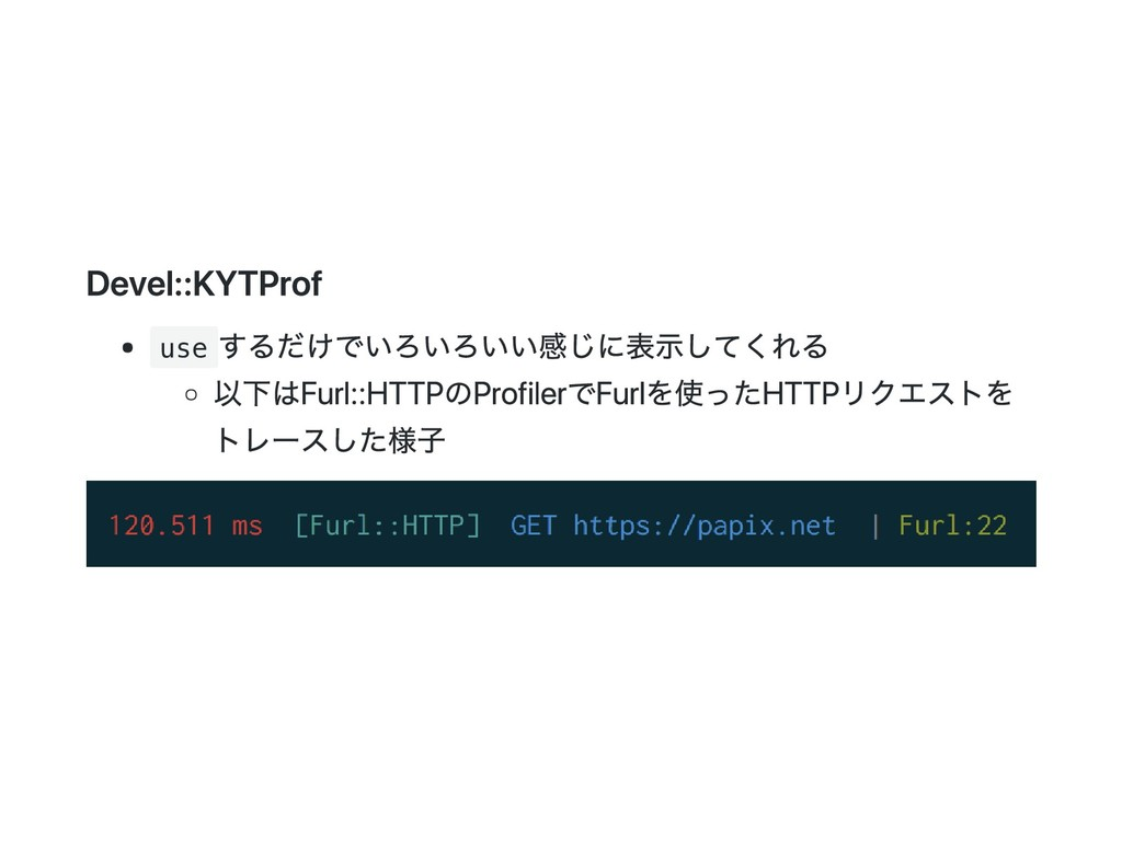 Devel::KYTProf use するだけでいろいろいい感じに表示してくれる 以下はFur...