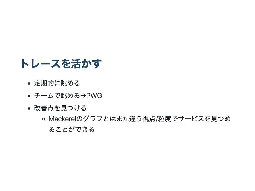 トレースを活かす 定期的に眺める チームで眺める → PWG 改善点を見つける Mackere...