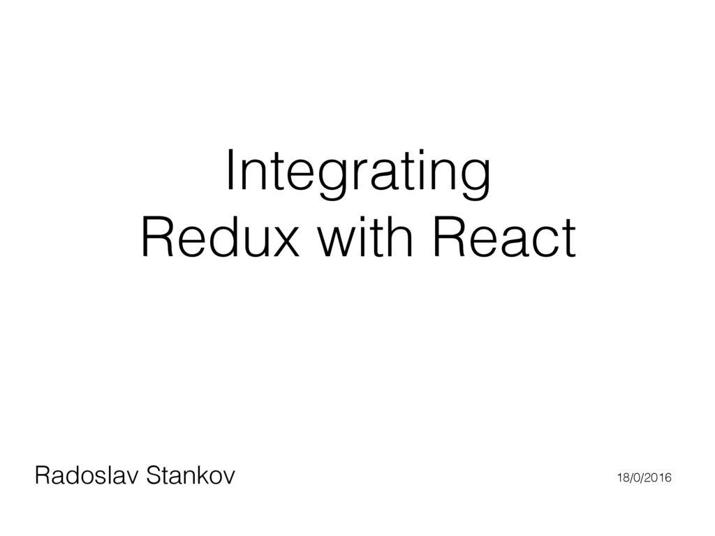 Integrating Redux with React Radoslav Stankov 1...