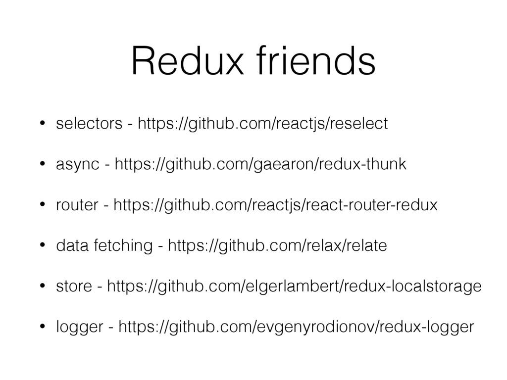 Redux friends • selectors - https://github.com/...