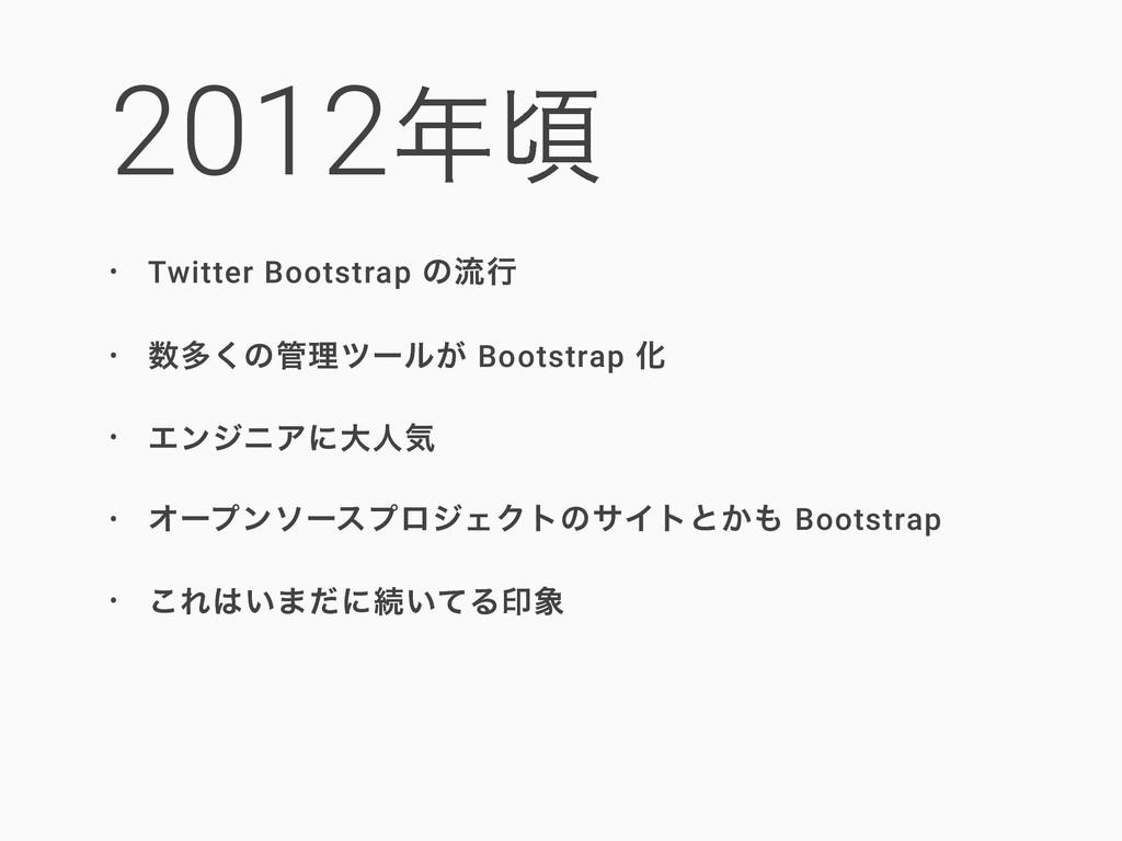 2012ࠒ • Twitter Bootstrap ͷྲྀߦ • ଟ͘ͷཧπʔϧ͕ Boo...