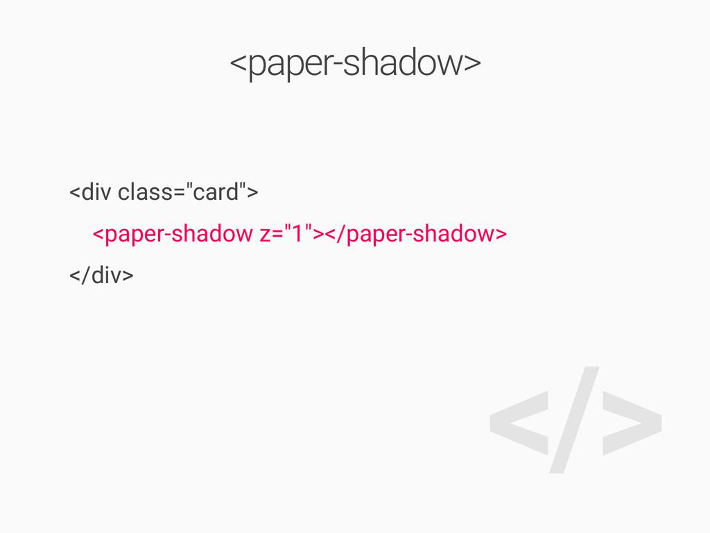 "</> <div class=""card""> <paper-shadow z=""1""></pa..."