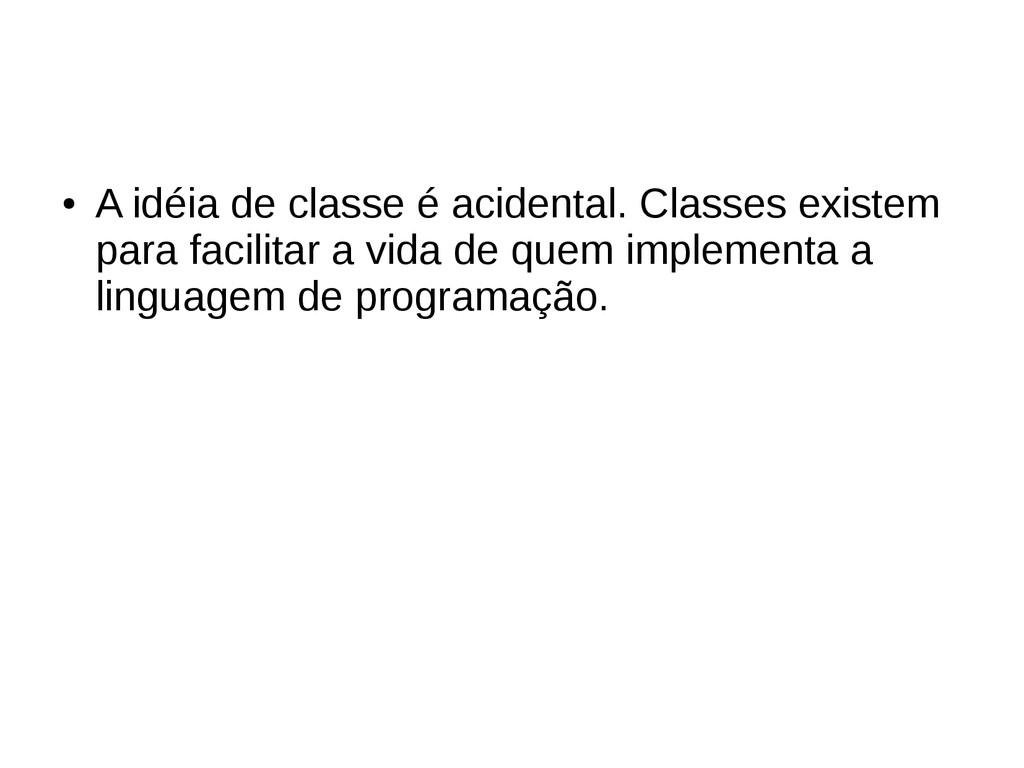 ● A idéia de classe é acidental. Classes existe...