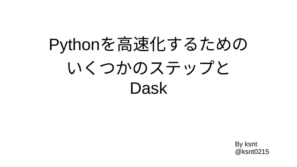 Pythonを高速化するため高速化するためのするための いくつかのステップとと Dask By...