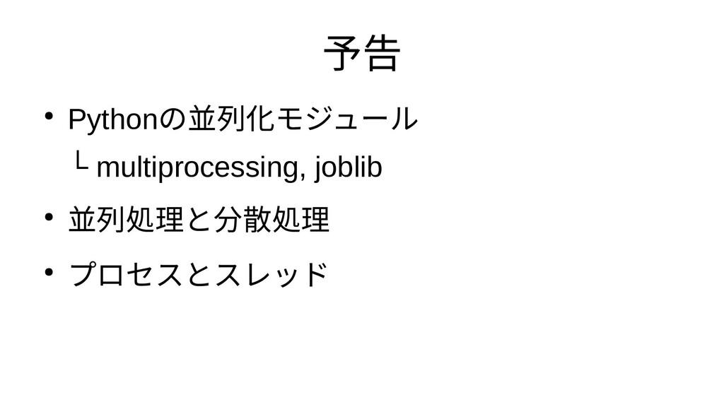 予告 ● Pythonの並列化するためのモ化 ジュール └ multiprocessing, ...