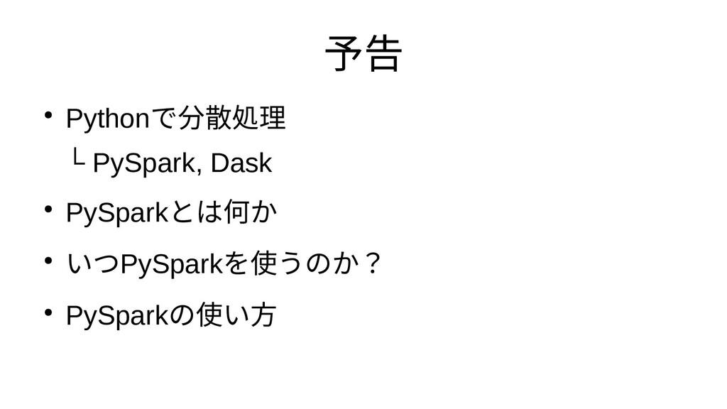 予告 ● Pythonで分散処理とか分散処理と └ PySpark, Dask ● PySpa...