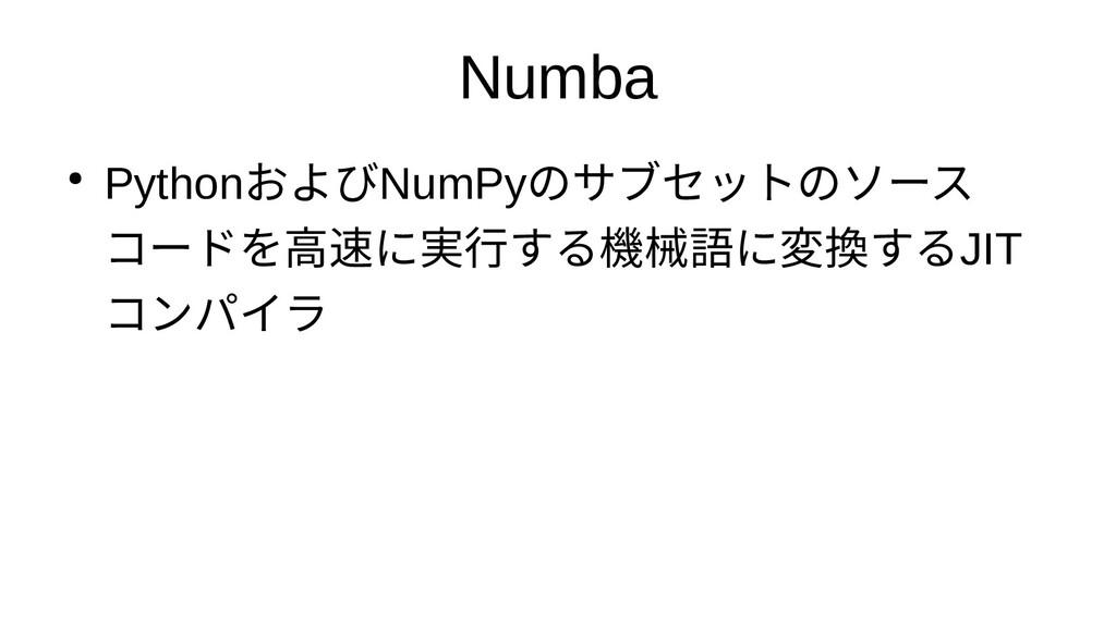 Numba ● PythonおよびNumPyのサブセットのソース コードを高速化するため高速に...