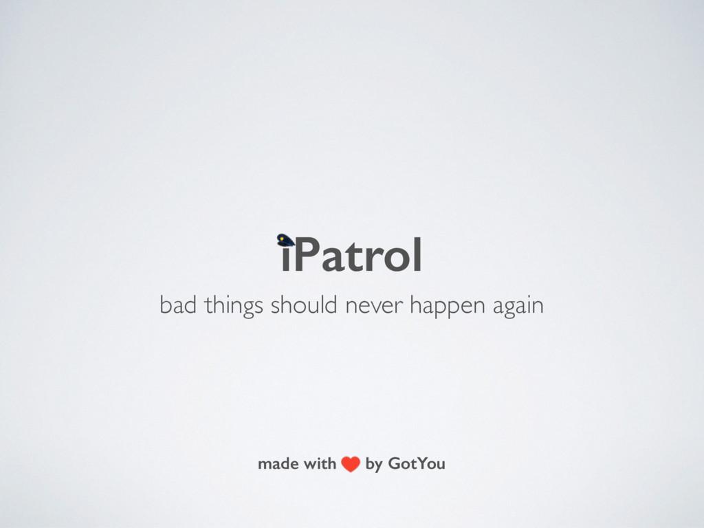iPatrol bad things should never happen again ma...