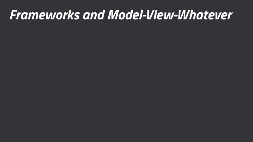 Frameworks and Model-View-Whatever