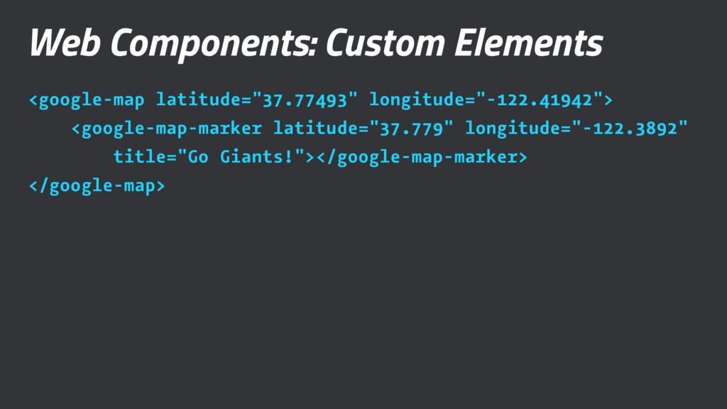 Web Components: Custom Elements <google-map lat...