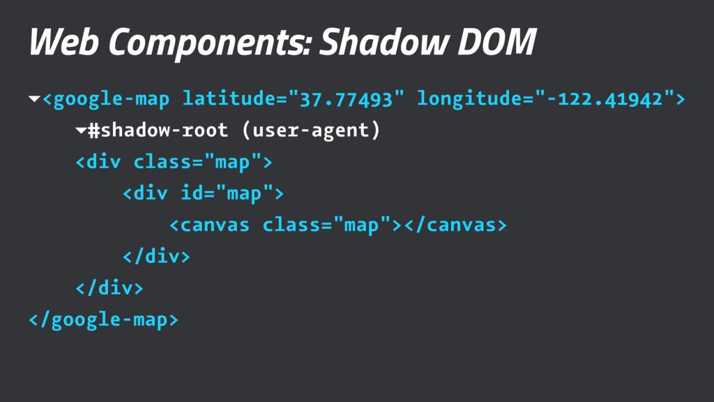 Web Components: Shadow DOM ▾<google-map latitud...
