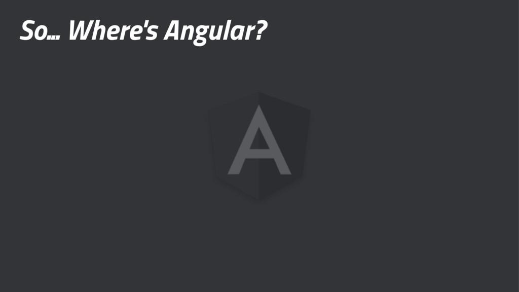 So... Where's Angular?