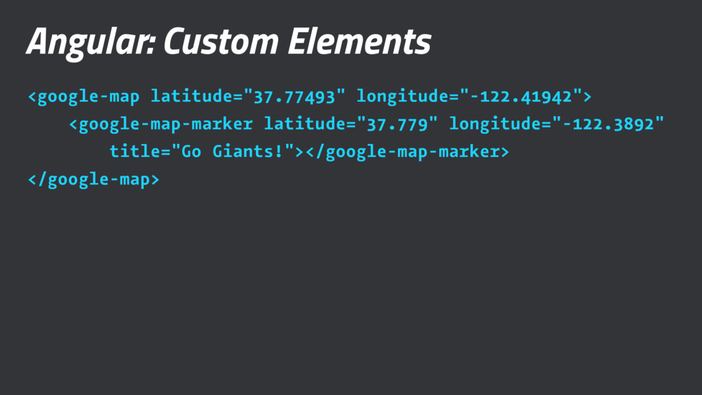 "Angular: Custom Elements <google-map latitude=""..."