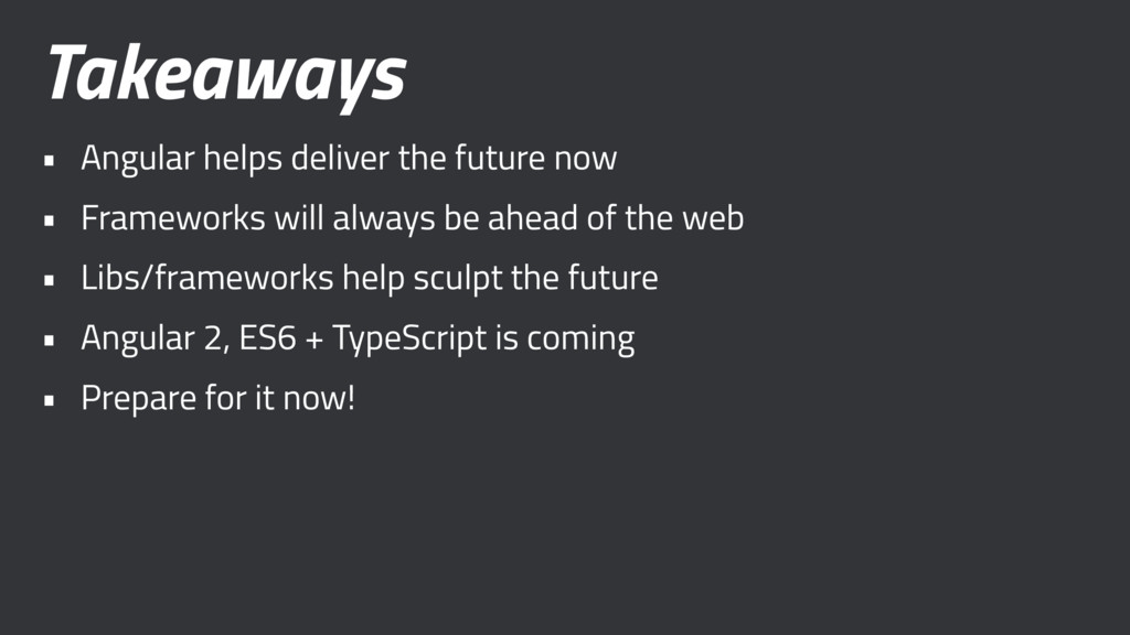 Takeaways • Angular helps deliver the future no...