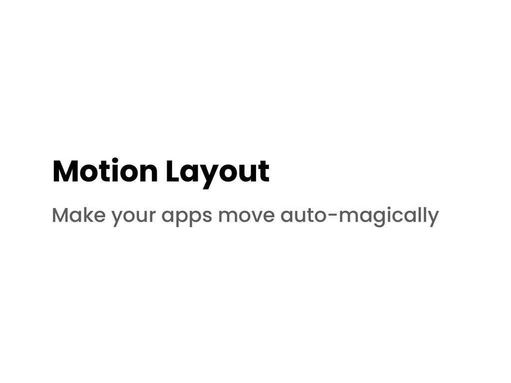Motion Layout Make your apps move auto-magically