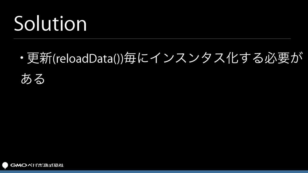Solution • ߋ৽(reloadData())ຖʹΠϯεϯλεԽ͢Δඞཁ͕ ͋Δ