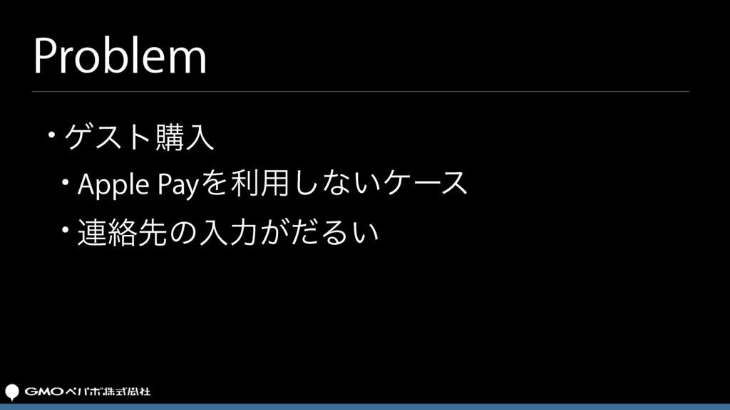 Problem • ήετߪೖ • Apple PayΛར༻͠ͳ͍έʔε • ࿈བྷઌͷೖྗ͕ͩ...