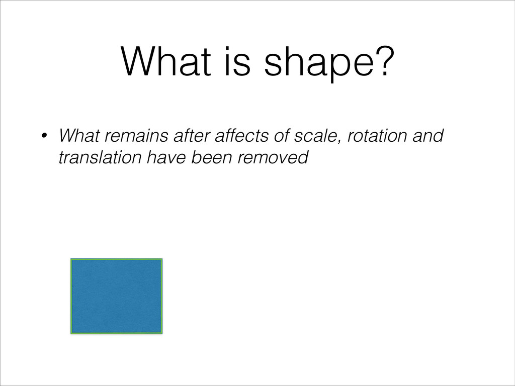 What is shape? • What remains after affects of ...